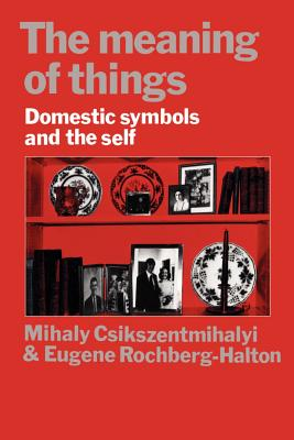 The Meaning of Things: Domestic Symbols and the Self - Csikszentmihalyi, Mihaly, Dr., PhD, and Rochberg-Halton, Eugene, and Halton, Eugene