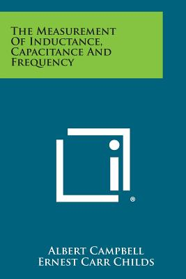 The Measurement of Inductance, Capacitance and Frequency - Campbell, Albert, and Childs, Ernest Carr