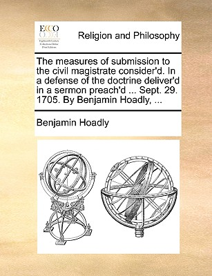 The Measures of Submission to the Civil Magistrate Consider'd. in a Defense of the Doctrine Deliver'd in a Sermon Preach'd ... Sept. 29. 1705. by Benjamin Hoadly, ... - Hoadly, Benjamin