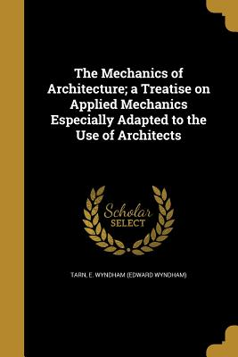 The Mechanics of Architecture; A Treatise on Applied Mechanics Especially Adapted to the Use of Architects - Tarn, E Wyndham (Edward Wyndham) (Creator)