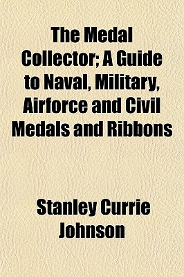 The Medal Collector: A Guide to Naval, Military, Airforce and Civil Medals and Ribbons - Primary Source Edition - Johnson, Stanley Currie