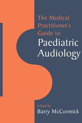 The Medical Practitioner's Guide to Paediatric Audiology - Barry, McCormick