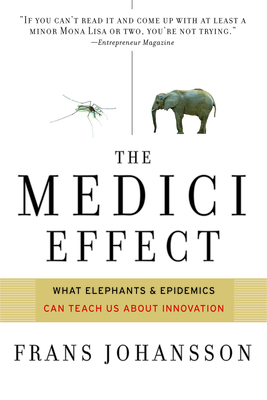 The Medici Effect: What Elephants and Epidemics Can Teach Us about Innovation - Johansson, Frans