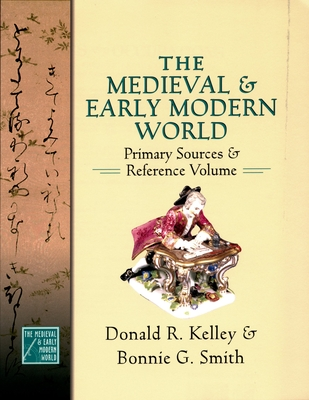 The Medieval and Early Modern World: Primary Sources and Reference Volume - Kelley, Donald R, and Smith, Bonnie G