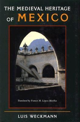 The Medieval Heritage of Mexico - Weckmann, Luis