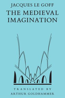 The Medieval Imagination - Le Goff, Jacques, and Goldhammer, Arthur (Translated by)