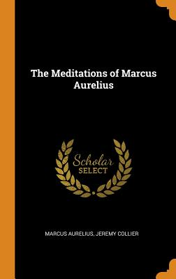 The Meditations of Marcus Aurelius - Aurelius, Marcus, and Collier, Jeremy