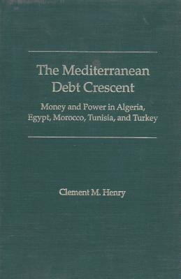 The Mediterranean Debt Crescent: Money and Power in Algeria, Egypt, Morocco, Tunisia, and Turkey - Henry, Clement M