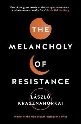 The Melancholy of Resistance - Krasznahorkai, Laszlo, and Szirtes, George (Translated by)