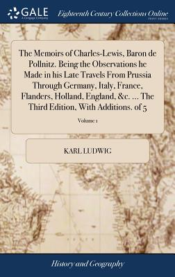 The Memoirs of Charles-Lewis, Baron de Pollnitz. Being the Observations He Made in His Late Travels from Prussia Through Germany, Italy, France, Flanders, Holland, England, &c. ... the Third Edition, with Additions. of 5; Volume 1 - Ludwig, Karl