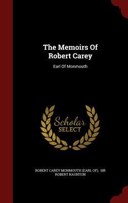The Memoirs of Robert Carey: Earl of Monmouth - Monmouth, Robert Carey, Earl (Creator), and Sir Robert Naunton (Creator), and Robert Carey Monmouth (Earl Of) (Creator)