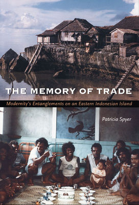 The Memory of Trade: Modernity's Entanglements on an Eastern Indonesian Island - Spyer, Patricia, Professor