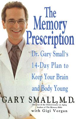 The Memory Prescription: Dr. Gary Small's 14-Day Plan to Keep Your Brain and Body Young - Small, Gary, Dr., M.D., and Vorgan, Gigi