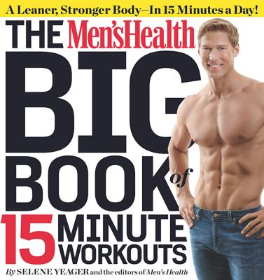 The Men's Health Big Book of 15-Minute Workouts: A Leaner, Stronger Body--In 15 Minutes a Day! - Yeager, Selene, and Editors of Men's Health