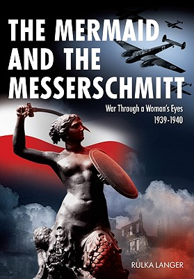 The Mermaid and the Messerschmitt: War Through a Woman's Eyes 1939-1940 - Langer, Rulka