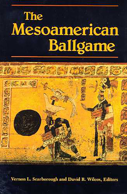 The Mesoamerican Ballgame - Scarborough, Vernon L, Dr. (Editor), and Wilcox, David R (Editor)