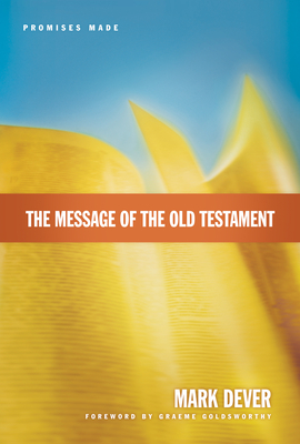 The Message of the Old Testament: Promises Made - Dever, Mark, and Goldsworthy, Graeme (Foreword by)