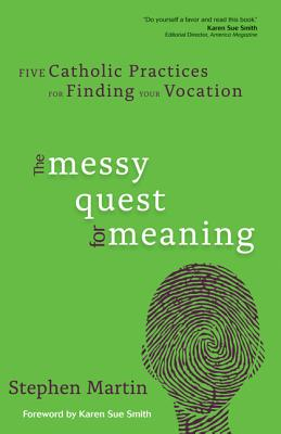 The Messy Quest for Meaning: Five Catholic Practices for Finding Your Vocation - Martin, Stephen