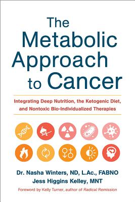 The Metabolic Approach to Cancer: Integrating Deep Nutrition, the Ketogenic Diet, and Nontoxic Bio-Individualized Therapies - Winters, Nasha, Dr., ND, AC, and Kelley, Jess Higgins, and Turner, Kelly (Foreword by)