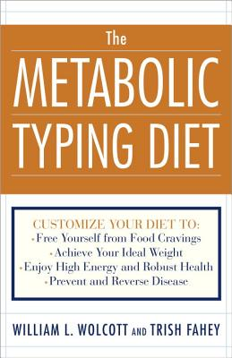 The Metabolic Typing Diet: Customize Your Diet To: Free Yourself from Food Cravings: Achieve Your Ideal Weight; Enjoy High Energy and Robust Health; Prevent and Reverse Disease - Wolcott, William L, and Fahey, Trish