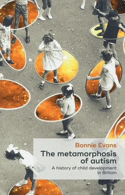 The Metamorphosis of Autism: A History of Child Development in Britain - Evans, Bonnie
