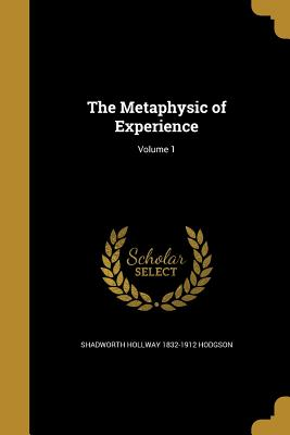 The Metaphysic of Experience; Volume 1 - Hodgson, Shadworth Hollway 1832-1912