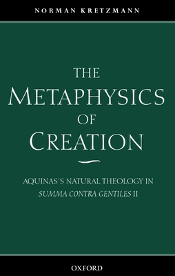 The Metaphysics of Creation: Aquinas's Natural Theology in Summa Contra Gentiles II - Kretzmann, Norman