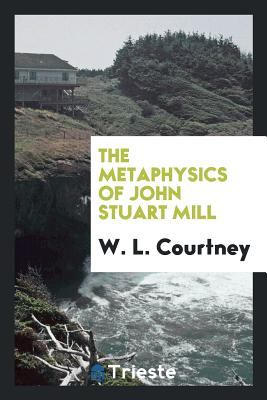 The Metaphysics of John Stuart Mill - Courtney, W L
