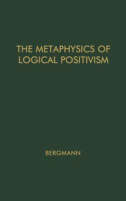 The Metaphysics of Logical Positivism. - Bergmann, Gustav, and Unknown