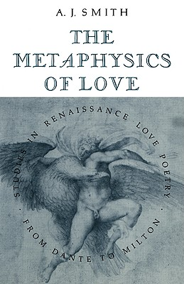 The Metaphysics of Love: Studies in Renaissance Love Poetry from Dante to Milton - Smith, Albert James
