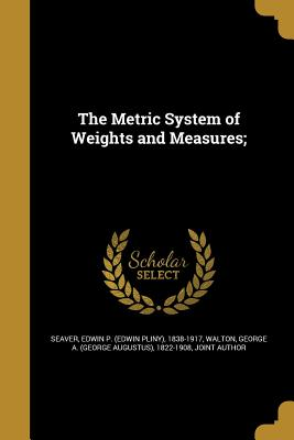The Metric System of Weights and Measures; - Seaver, Edwin P (Edwin Pliny) 1838-191 (Creator), and Walton, George a (George Augustus) 182 (Creator)