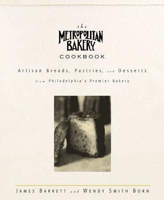 The Metropolitan Bakery Cookbook: Artisan Breads, Pastries, and Desserts from Philadelphia's Premier Bakery - Barrett, James, and Smith Born, Wendy