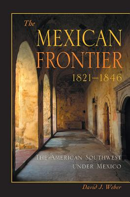 The Mexican Frontier, 1821-1846: The American Southwest Under Mexico - Weber, David J
