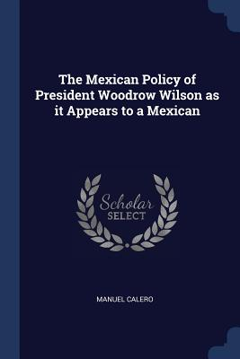 The Mexican Policy of President Woodrow Wilson as It Appears to a Mexican - Calero, Manuel