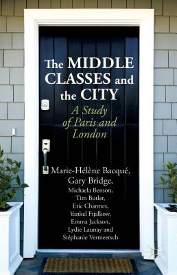 The Middle Classes and the City: A Study of Paris and London - Bacque, Marie-Helene, and Bridge, Gary, and Benson, Michaela