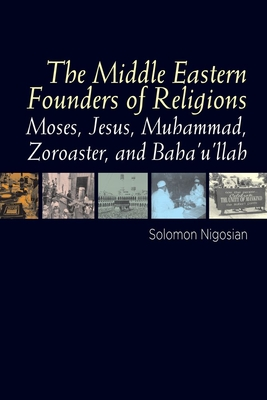 The Middle Eastern Founders of Religion: Moses, Jesus, Muhammad, Zoroaster, and Baha'u'llah - Nigosian, Solomon