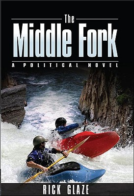 The Middle Fork: A Political Novel - Glaze, Rick