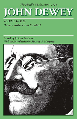 The Middle Works of John Dewey, Volume 14, 1899 - 1924: Human Nature and Conduct, 1922 - Dewey, John, and Boydston, Jo Ann (Editor), and Murphey, Murray G. (Introduction by)