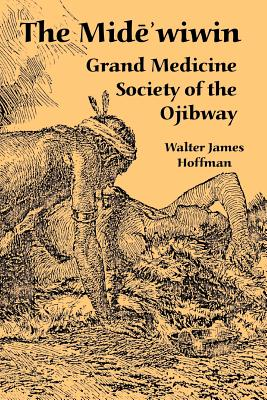 The Mide'wiwin: Grand Medicine Society of the Ojibway - Hoffman, Walter James