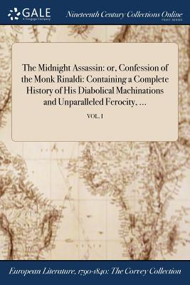 The Midnight Assassin: Or, Confession of the Monk Rinaldi: Containing a Complete History of His Diabolical Machinations and Unparalleled Ferocity, ...; Vol. I - Anonymous