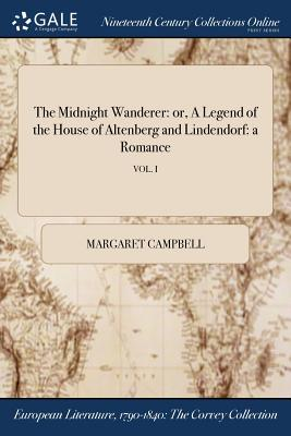 The Midnight Wanderer: Or, a Legend of the House of Altenberg and Lindendorf: A Romance; Vol. I - Campbell, Margaret