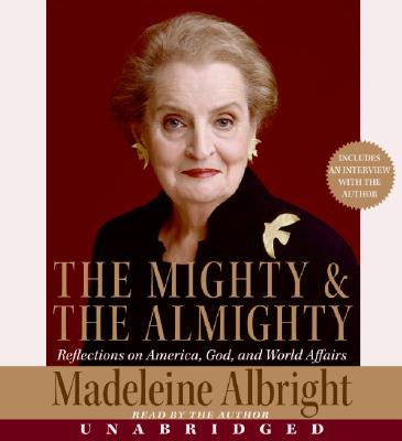 The Mighty & the Almighty: Reflections on America, God, and World Affairs - Albright, Madeleine K (Read by)