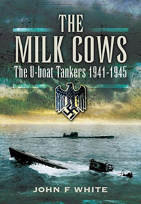 The Milk Cows: The U-Boat Tankers at War 1941-1945 - White, John F