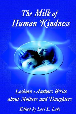 The Milk of Human Kindness: Lesbian Authors Write about Mothers and Daughters - Lake, Lori L (Editor)