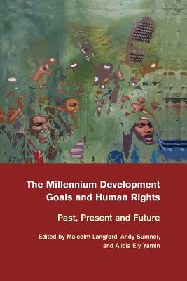 The Millennium Development Goals and Human Rights: Past, Present and Future - Langford, Malcolm (Editor), and Sumner, Andy (Editor), and Yamin, Alicia Ely (Editor)