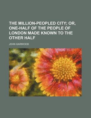 The Million-Peopled City; Or, One-Half of the People of London Made Known to the Other Half - Garwood, John, M.D