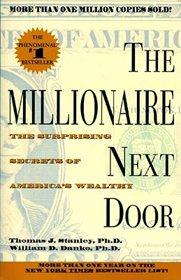 The Millionaire Next Door: The Surprising Secrets of America's Wealthy - Stanley, Thomas J, PH.D., PH D, and Danko, William D, Ph.D.