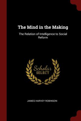 The Mind in the Making: The Relation of Intelligence to Social Reform - Robinson, James Harvey