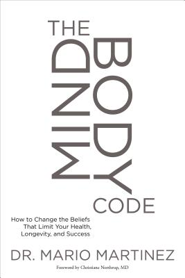 The Mindbody Code: How to Change the Beliefs That Limit Your Health, Longevity, and Success - Martinez, Mario, and Northrup, Christiane, Dr. (Foreword by)