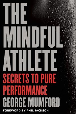 The Mindful Athlete: Secrets to Pure Performance - Mumford, George, and Jackson, Phil (Foreword by)